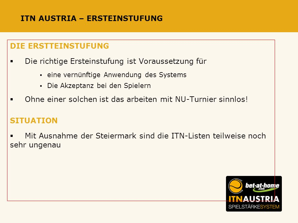 ITN AUSTRIA – ERSTEINSTUFUNG DIE ERSTTEINSTUFUNG Die richtige Ersteinstufung ist Voraussetzung für eine vernünftige Anwendung des Systems Die Akzeptanz bei den Spielern Ohne einer solchen ist das arbeiten mit NU-Turnier sinnlos.