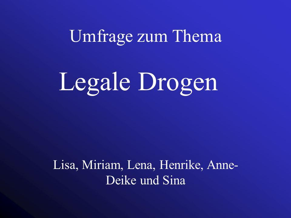 Umfrage zum Thema Legale Drogen Lisa, Miriam, Lena, Henrike, Anne- Deike und Sina