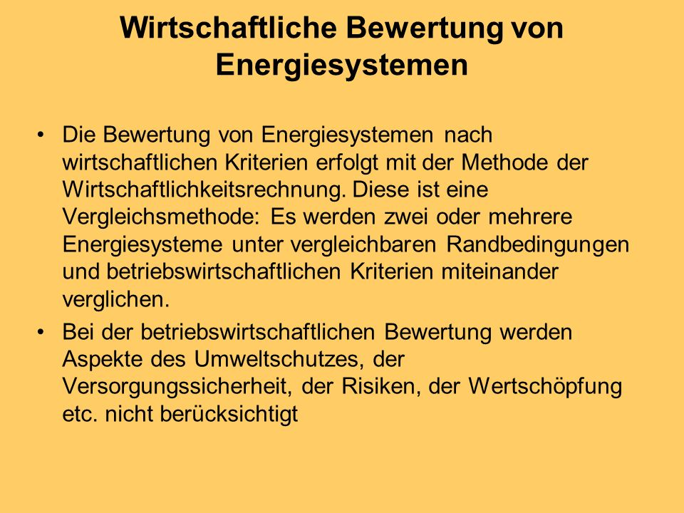 volkswirtschaftliche Bewertung Eine gesamtheitliche volkswirtschaftliche Bewertung von Energiesystemen hat zu berücksichtigen: Kosten/Nutzen-Verhältnis, Volkswirtschaftliche Kriterien, (Umwelt, Nachhaltigkeit, Import, Wertschöpfung etc.), Versorgungssicherheit (Verfügbarkeit, Preisentwicklung), Risiken (Betriebssicherheit, Gefahrenpotential etc.), Lebensqualität (Komfort, Umwelt, Unabhängigkeit etc.).