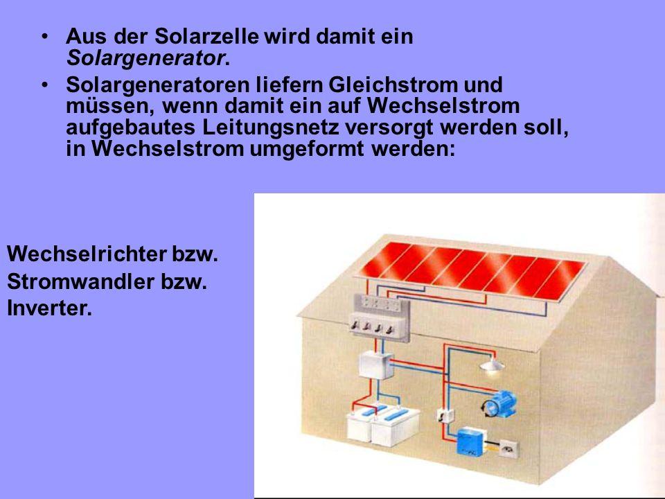 Aus der Solarzelle wird damit ein Solargenerator. Solargeneratoren liefern Gleichstrom und müssen, wenn damit ein auf Wechselstrom aufgebautes Leitung