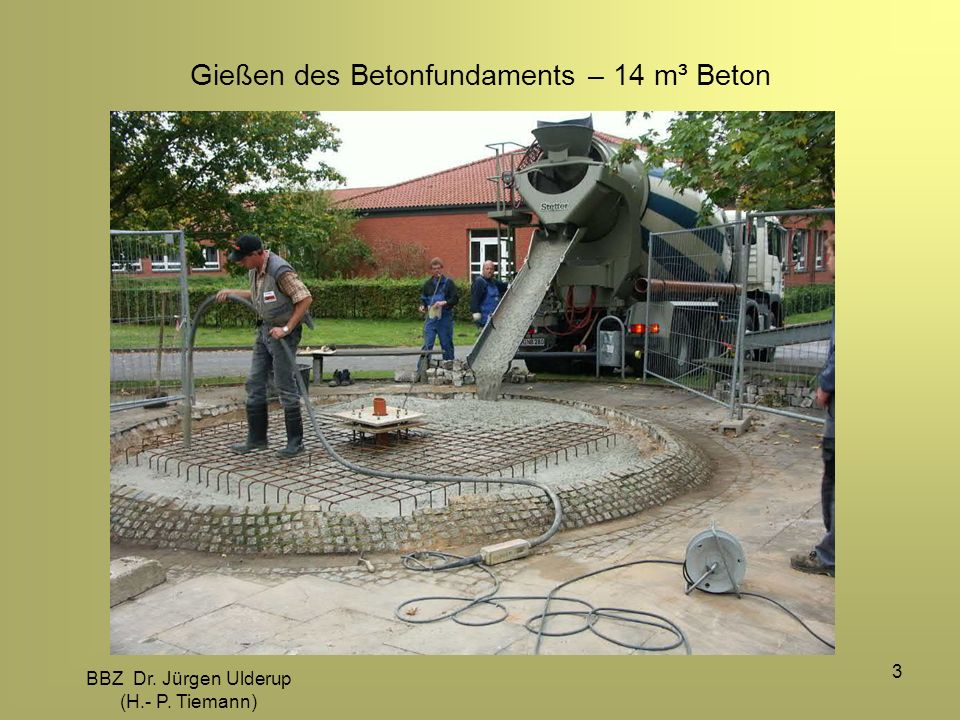 BBZ Dr. Jürgen Ulderup (H.- P. Tiemann) 3 Gießen des Betonfundaments – 14 m³ Beton