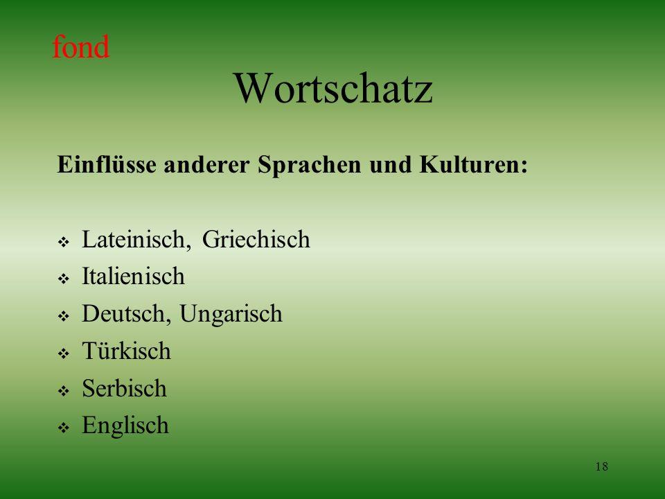 18 Wortschatz Einflüsse anderer Sprachen und Kulturen: Lateinisch, Griechisch Italienisch Deutsch, Ungarisch Türkisch Serbisch Englisch fond
