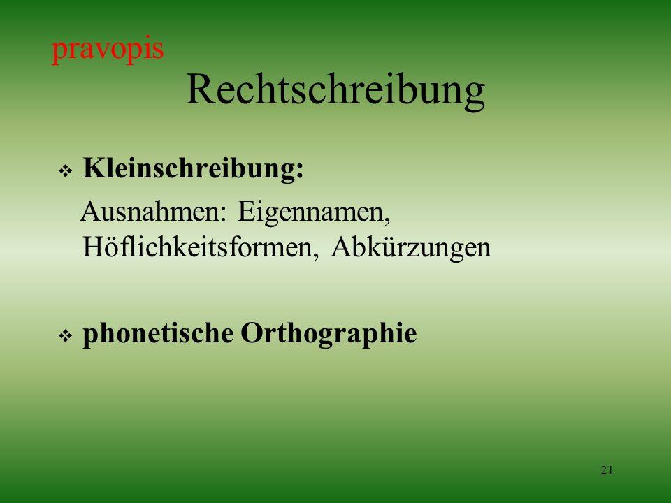 21 Rechtschreibung Kleinschreibung: Ausnahmen: Eigennamen, Höflichkeitsformen, Abkürzungen phonetische Orthographie pravopis