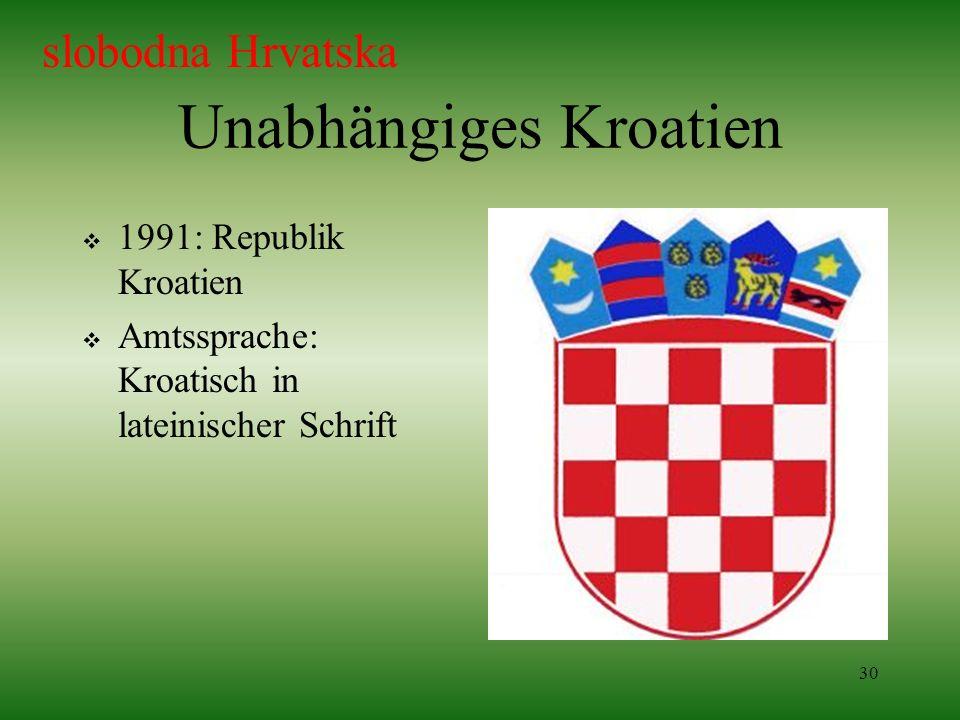 30 Unabhängiges Kroatien 1991: Republik Kroatien Amtssprache: Kroatisch in lateinischer Schrift slobodna Hrvatska