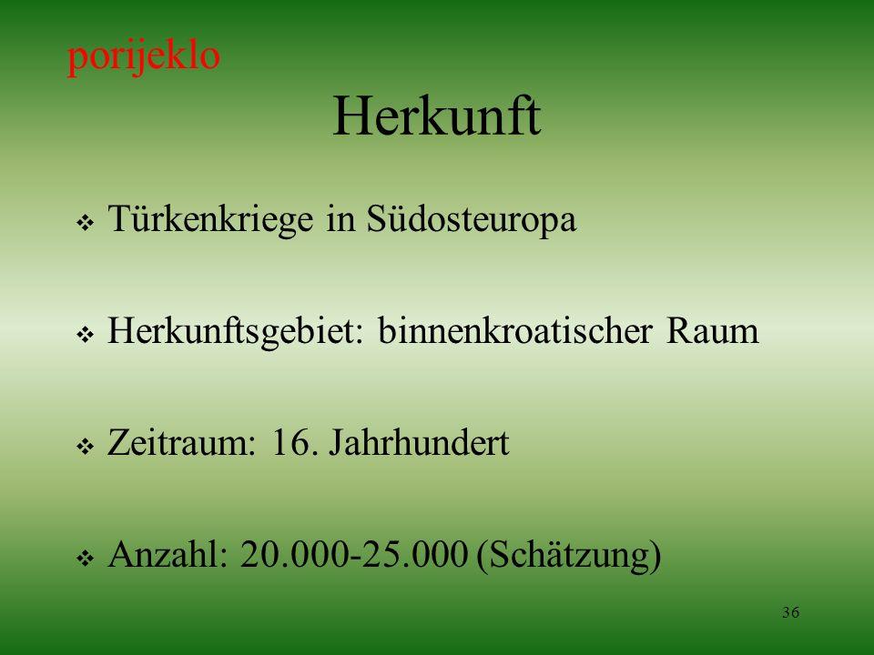 36 Herkunft Türkenkriege in Südosteuropa Herkunftsgebiet: binnenkroatischer Raum Zeitraum: 16. Jahrhundert Anzahl: 20.000-25.000 (Schätzung) porijeklo