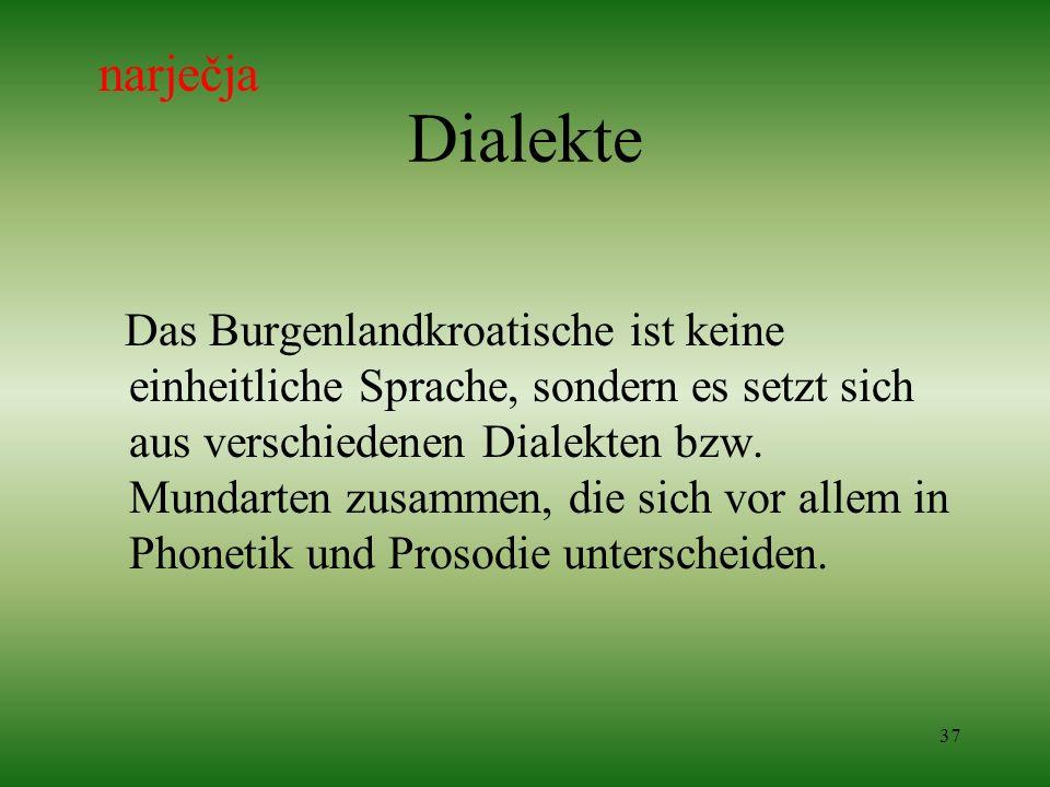 37 Dialekte Das Burgenlandkroatische ist keine einheitliche Sprache, sondern es setzt sich aus verschiedenen Dialekten bzw. Mundarten zusammen, die si
