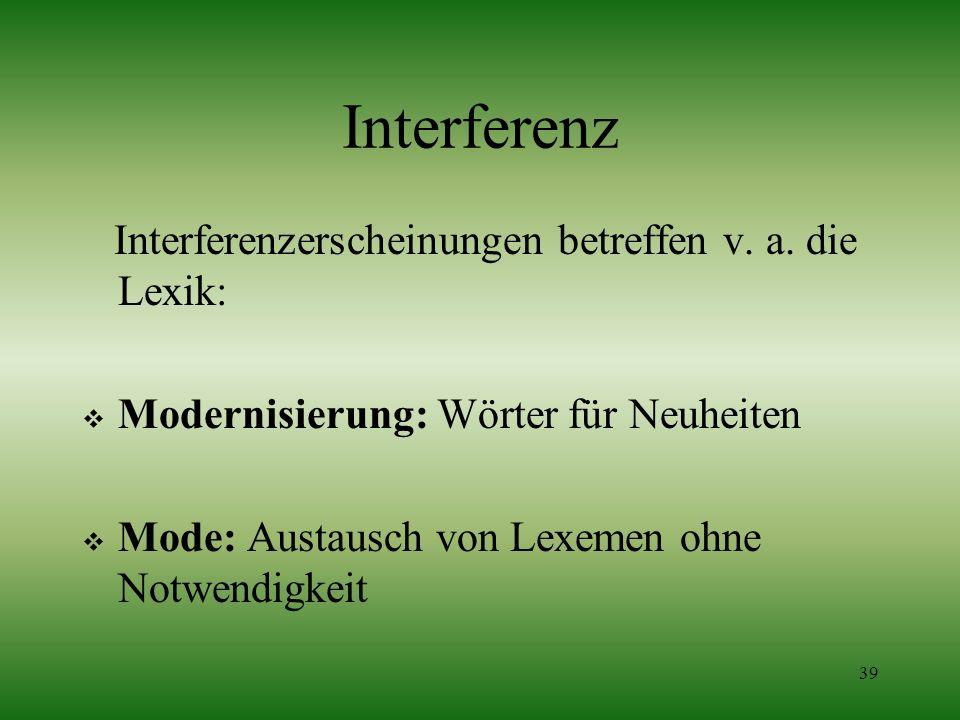 39 Interferenz Interferenzerscheinungen betreffen v. a. die Lexik: Modernisierung: Wörter für Neuheiten Mode: Austausch von Lexemen ohne Notwendigkeit