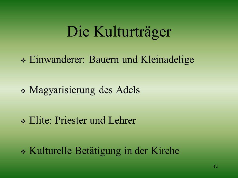 42 Die Kulturträger Einwanderer: Bauern und Kleinadelige Magyarisierung des Adels Elite: Priester und Lehrer Kulturelle Betätigung in der Kirche