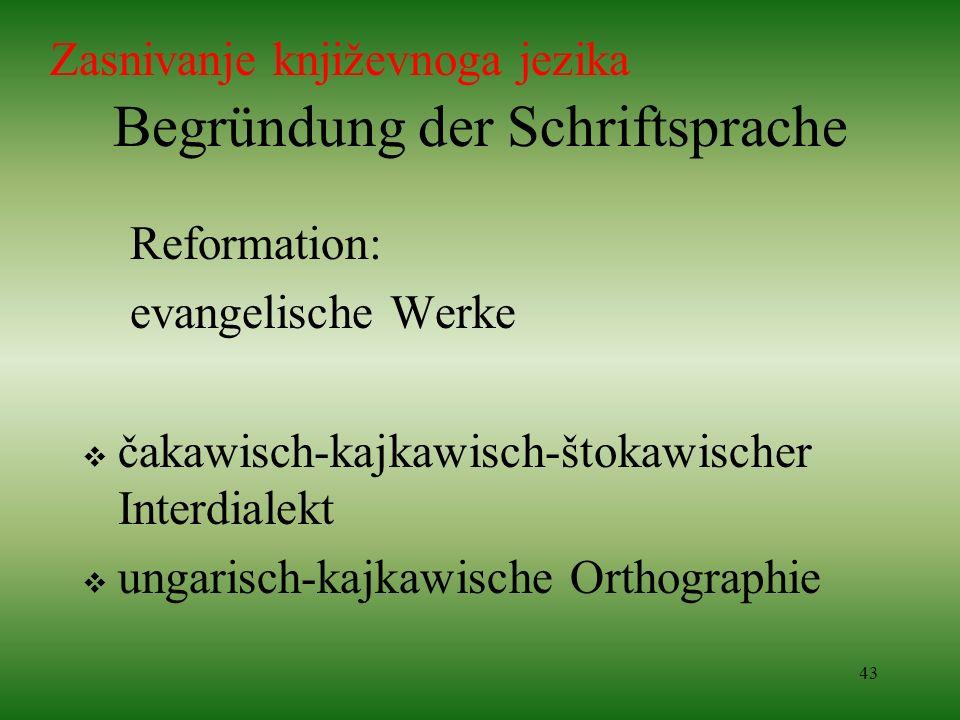 43 Begründung der Schriftsprache Reformation: evangelische Werke čakawisch-kajkawisch-štokawischer Interdialekt ungarisch-kajkawische Orthographie Zas
