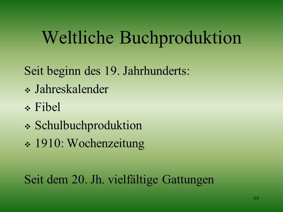 46 Weltliche Buchproduktion Seit beginn des 19. Jahrhunderts: Jahreskalender Fibel Schulbuchproduktion 1910: Wochenzeitung Seit dem 20. Jh. vielfältig