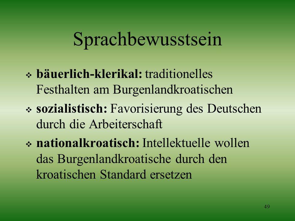 49 Sprachbewusstsein bäuerlich-klerikal: traditionelles Festhalten am Burgenlandkroatischen sozialistisch: Favorisierung des Deutschen durch die Arbei