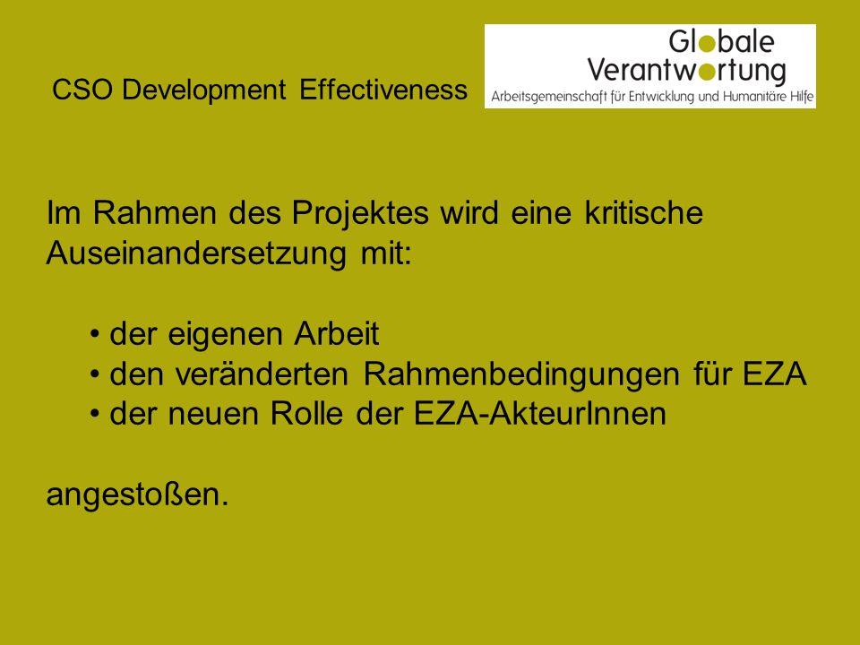 CSO Development Effectiveness Im Rahmen des Projektes wird eine kritische Auseinandersetzung mit: der eigenen Arbeit den veränderten Rahmenbedingungen für EZA der neuen Rolle der EZA-AkteurInnen angestoßen.
