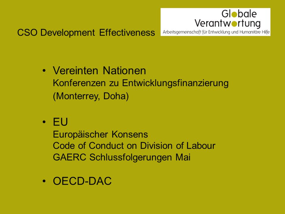 CSO Development Effectiveness HLF II – Paris Declaration (2005) Fokus auf Effizienz HLF III – Accra Agenda for Action (2008) Miteinbeziehung der Zivilgesellschaft HLF IV (2011) – gemeinsamen Erklärung zur Wirksamkeit von Entwicklung ?