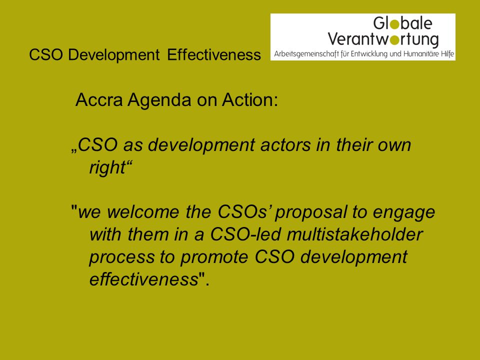 CSO Development Effectiveness Accra Agenda on Action: CSO as development actors in their own right we welcome the CSOs proposal to engage with them in a CSO-led multistakeholder process to promote CSO development effectiveness .