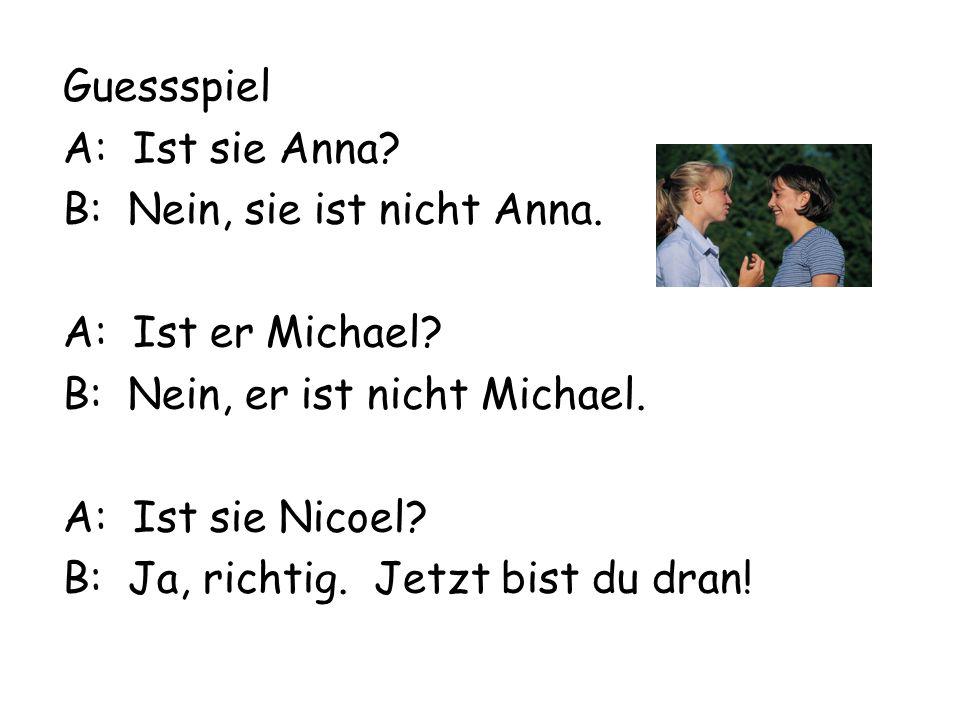 Guessspiel A: Ist sie Anna? B: Nein, sie ist nicht Anna. A: Ist er Michael? B: Nein, er ist nicht Michael. A: Ist sie Nicoel? B: Ja, richtig. Jetzt bi