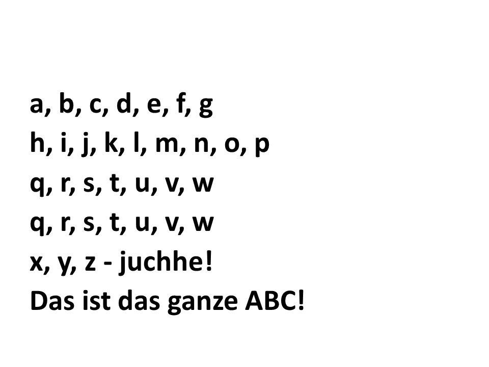 a, b, c, d, e, f, g h, i, j, k, l, m, n, o, p q, r, s, t, u, v, w x, y, z - juchhe! Das ist das ganze ABC!