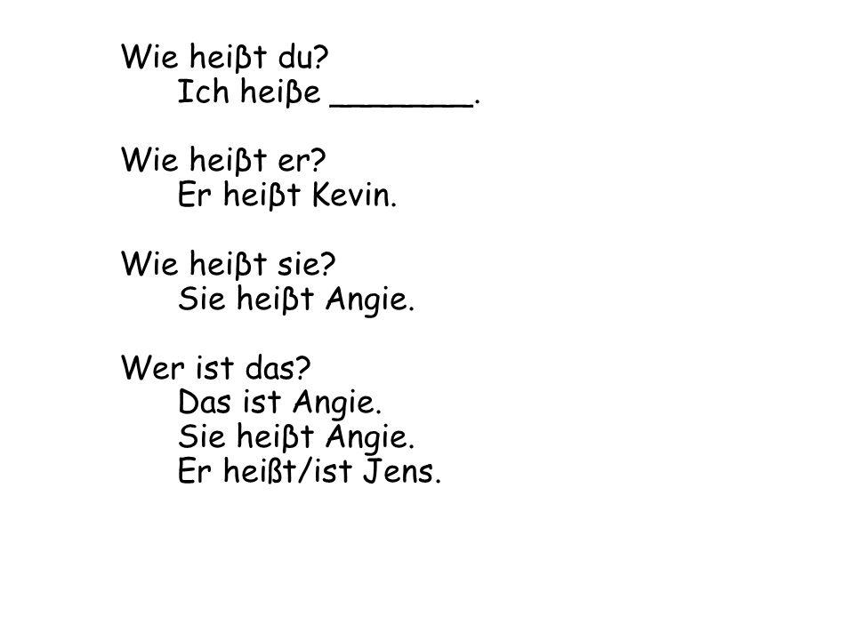 Wie heiβt du? Ich heiβe _______. Wie heiβt er? Er heiβt Kevin. Wie heiβt sie? Sie heiβt Angie. Wer ist das? Das ist Angie. Sie heiβt Angie. Er heißt/i