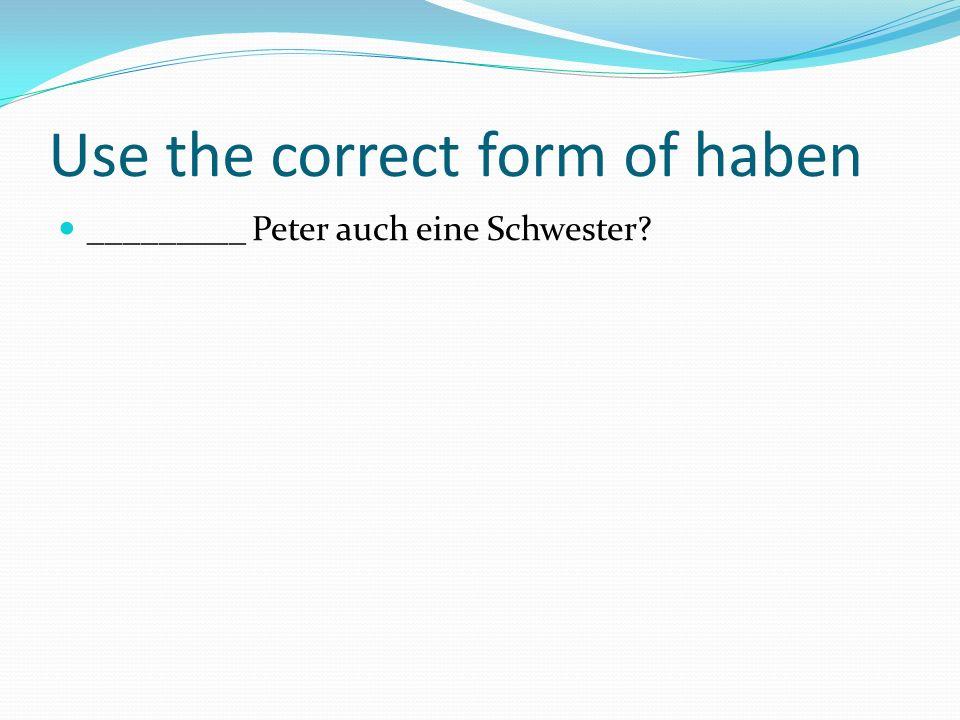 Use the correct form of haben _________ Peter auch eine Schwester