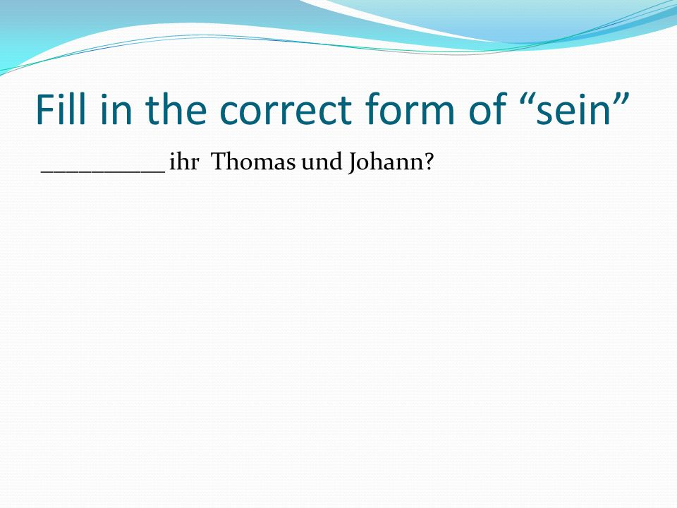 Fill in the correct form of sein __________ ihr Thomas und Johann