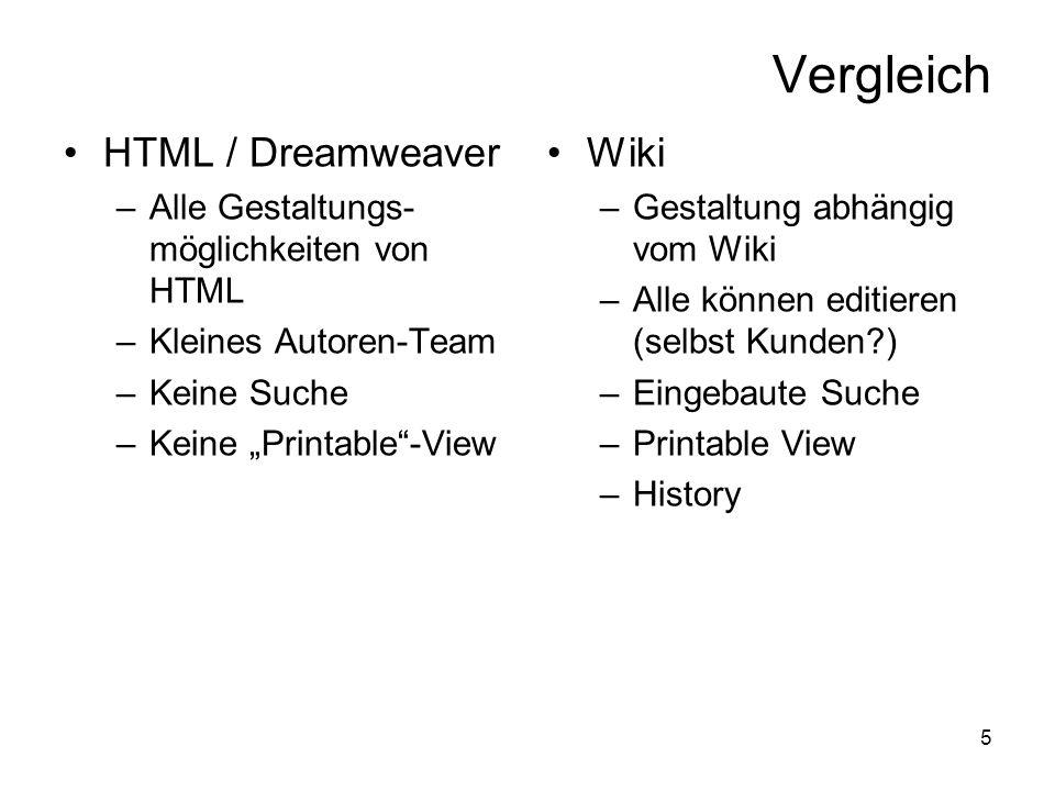 5 Vergleich HTML / Dreamweaver –Alle Gestaltungs- möglichkeiten von HTML –Kleines Autoren-Team –Keine Suche –Keine Printable-View Wiki –Gestaltung abhängig vom Wiki –Alle können editieren (selbst Kunden ) –Eingebaute Suche –Printable View –History