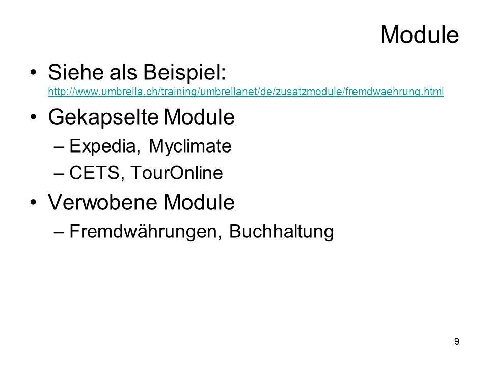 9 Module Siehe als Beispiel: http://www.umbrella.ch/training/umbrellanet/de/zusatzmodule/fremdwaehrung.html http://www.umbrella.ch/training/umbrellanet/de/zusatzmodule/fremdwaehrung.html Gekapselte Module –Expedia, Myclimate –CETS, TourOnline Verwobene Module –Fremdwährungen, Buchhaltung