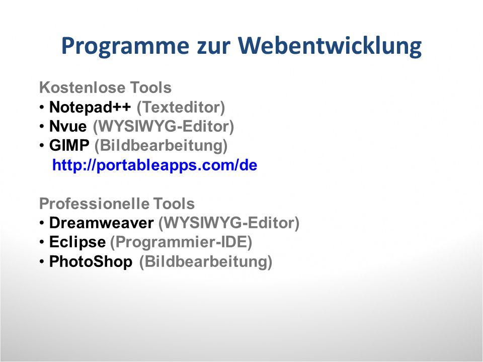 Programme zur Webentwicklung Kostenlose Tools Notepad++ (Texteditor) Nvue (WYSIWYG-Editor) GIMP (Bildbearbeitung) http://portableapps.com/de Professionelle Tools Dreamweaver (WYSIWYG-Editor) Eclipse (Programmier-IDE) PhotoShop (Bildbearbeitung)