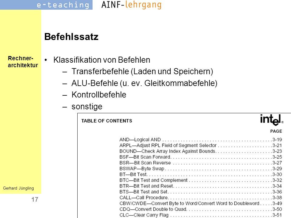 Rechner- architektur Gerhard Jüngling 17 Befehlssatz Klassifikation von Befehlen –Transferbefehle (Laden und Speichern) –ALU-Befehle (u. ev. Gleitkomm