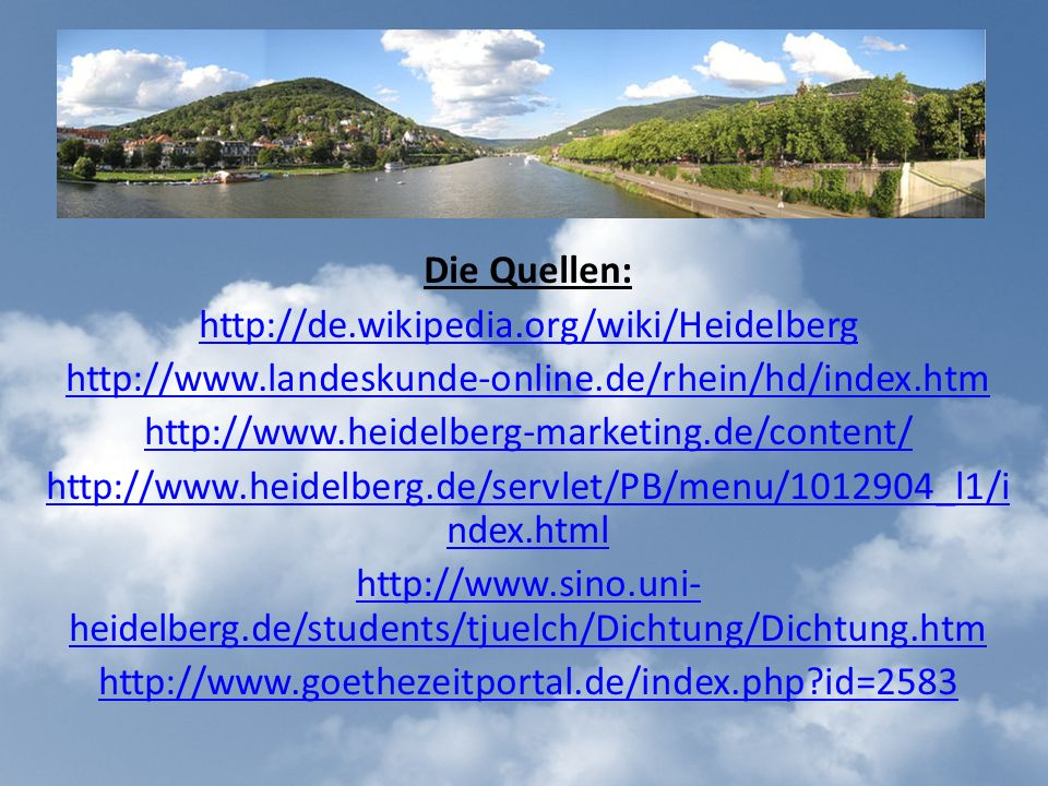 Die Quellen: http://de.wikipedia.org/wiki/Heidelberg http://www.landeskunde-online.de/rhein/hd/index.htm http://www.heidelberg-marketing.de/content/ http://www.heidelberg.de/servlet/PB/menu/1012904_l1/i ndex.html http://www.sino.uni- heidelberg.de/students/tjuelch/Dichtung/Dichtung.htm http://www.goethezeitportal.de/index.php?id=2583