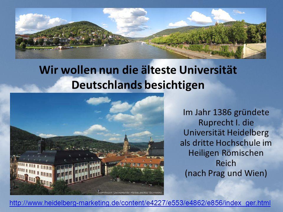 Wir wollen nun die älteste Universität Deutschlands besichtigen Im Jahr 1386 gründete Ruprecht I.