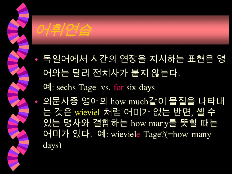 w. : sechs Tage vs. for six days w how much wieviel, how many. : wieviele Tage?(=how many days)
