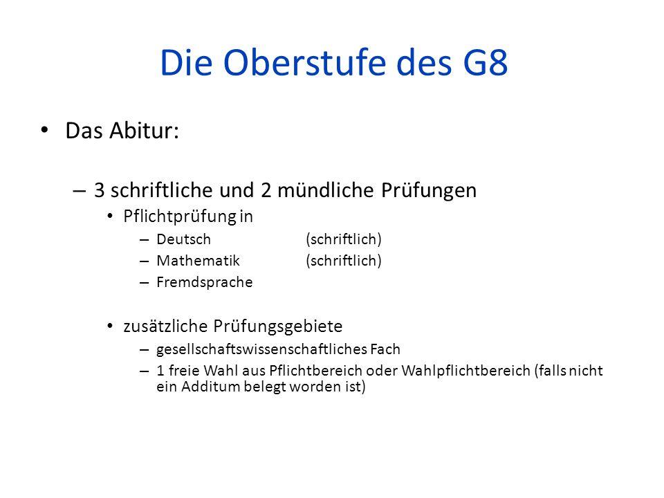 Die Oberstufe des G8 Das Abitur: – 3 schriftliche und 2 mündliche Prüfungen Pflichtprüfung in – Deutsch(schriftlich) – Mathematik(schriftlich) – Fremd