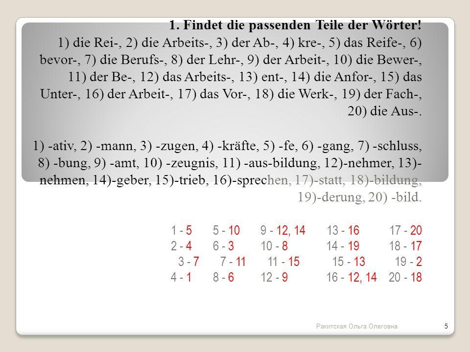 1. Findet die passenden Teile der Wörter! 1) die Rei-, 2) die Arbeits-, 3) der Ab-, 4) kre-, 5) das Reife-, 6) bevor-, 7) die Berufs-, 8) der Lehr-, 9