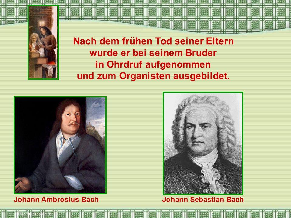 Nach dem frühen Tod seiner Eltern wurde er bei seinem Bruder in Ohrdruf aufgenommen und zum Organisten ausgebildet. Johann Ambrosius BachJohann Sebast