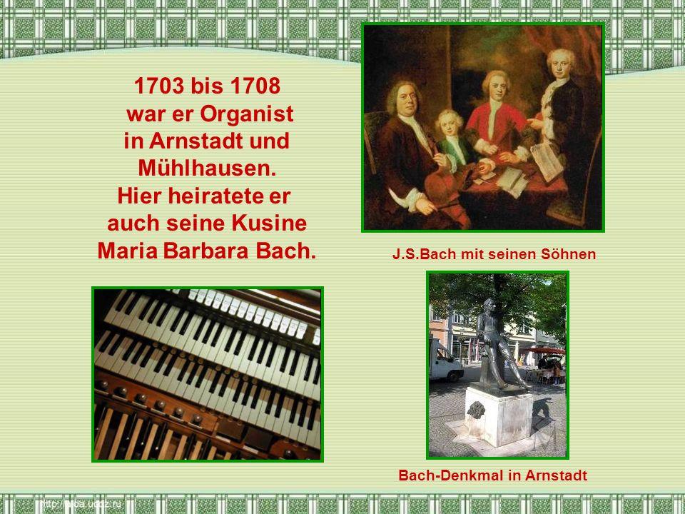 1703 bis 1708 war er Organist in Arnstadt und Mühlhausen. Hier heiratete er auch seine Kusine Maria Barbara Bach. J.S.Bach mit seinen Söhnen Bach-Denk