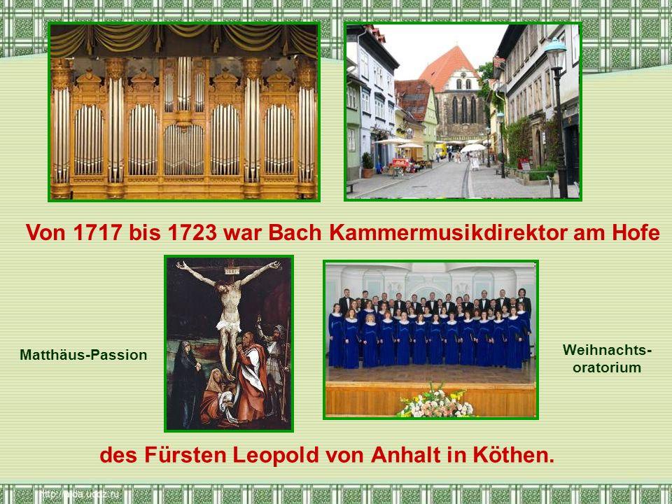 Von 1717 bis 1723 war Bach Kammermusikdirektor am Hofe des Fürsten Leopold von Anhalt in Köthen. Matthäus-Passion Weihnachts- oratorium