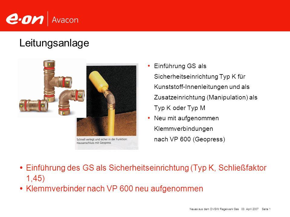 Seite 1Neues aus dem DVGW Regelwerk Gas 03. April 2007 Leitungsanlage Einführung GS als Sicherheitseinrichtung Typ K für Kunststoff-Innenleitungen und