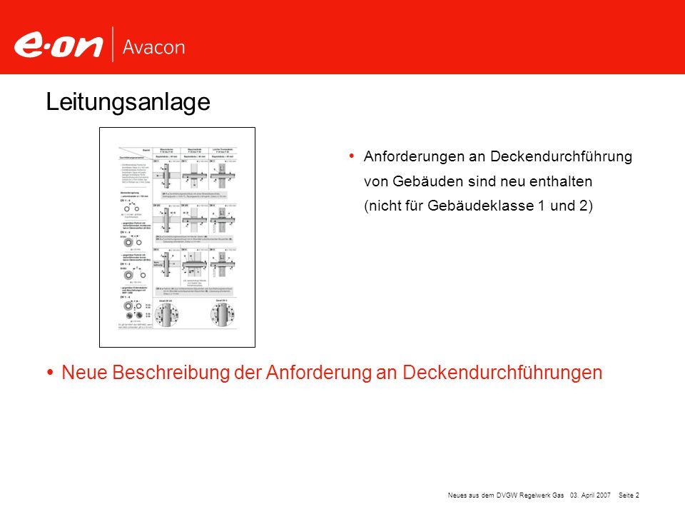 Seite 2Neues aus dem DVGW Regelwerk Gas 03. April 2007 Leitungsanlage Anforderungen an Deckendurchführung von Gebäuden sind neu enthalten (nicht für G