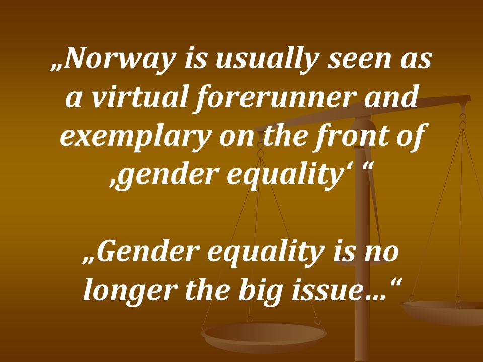 Gender in Norwegian Society 1860 – Women were allowed to work in school 1913 – Women received the general right to vote 1976 – Women were officially allowed to play soccer within the NFA 1978 – Norway appointed as the first country an Equality Attorney (Ombudswoman) – Act on gender equality 1993 – First female bishop in Norway