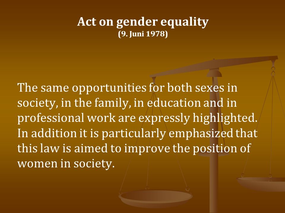 Act on gender equality (9. Juni 1978) The same opportunities for both sexes in society, in the family, in education and in professional work are expre