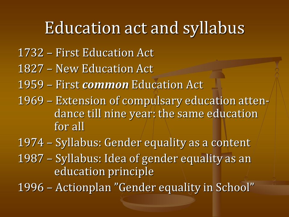Education act and syllabus 1732 – First Education Act 1827 – New Education Act 1959 – First common Education Act 1969 – Extension of compulsary educat