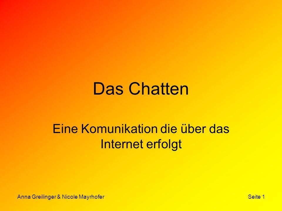 Anna Greilinger & Nicole Mayrhofer Seite 2 Die Geschichte des Chattens Erfinder: Jarkko Oikarinen, Student der Universität von Oulu (Finnland) Wann: 1988 Erster Chatroom: Internet Relay Chat (IRC)