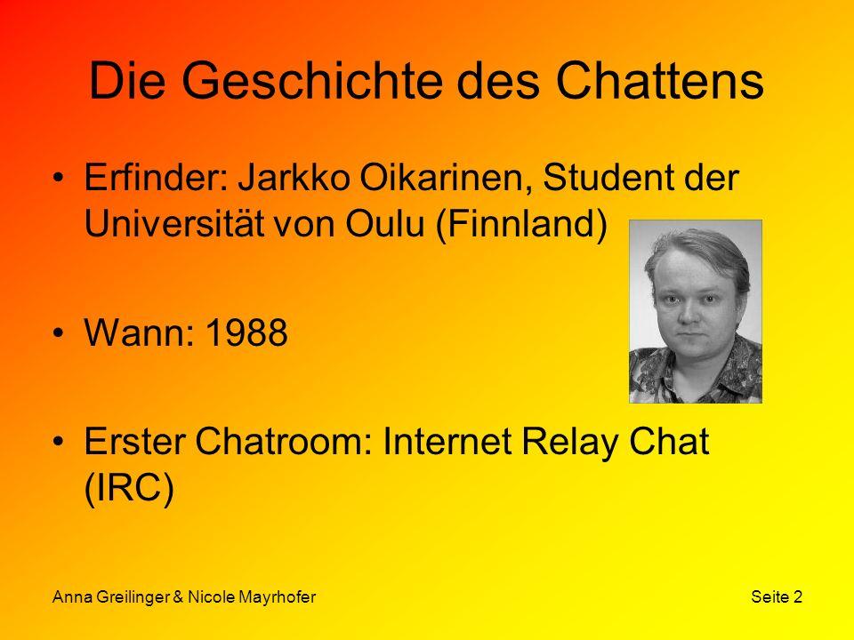 Anna Greilinger & Nicole Mayrhofer Seite 2 Die Geschichte des Chattens Erfinder: Jarkko Oikarinen, Student der Universität von Oulu (Finnland) Wann: 1
