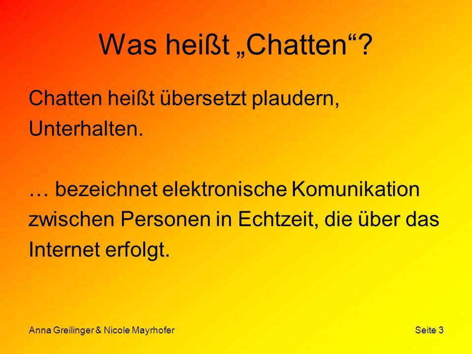 Anna Greilinger & Nicole Mayrhofer Seite 3 Was heißt Chatten? Chatten heißt übersetzt plaudern, Unterhalten. … bezeichnet elektronische Komunikation z