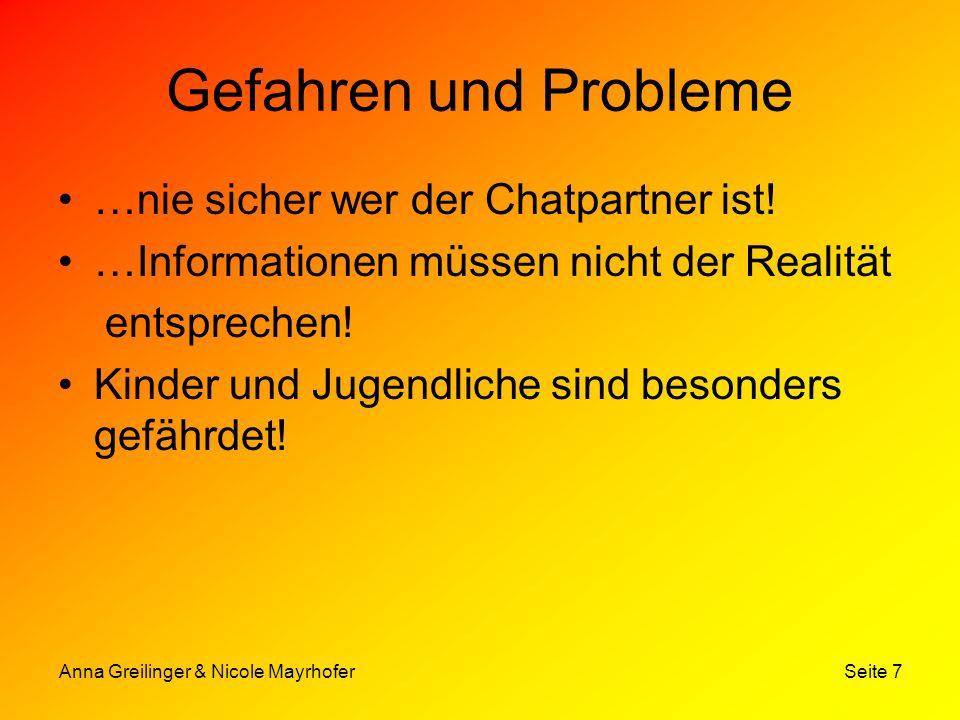 Anna Greilinger & Nicole Mayrhofer Seite 7 Gefahren und Probleme …nie sicher wer der Chatpartner ist! …Informationen müssen nicht der Realität entspre