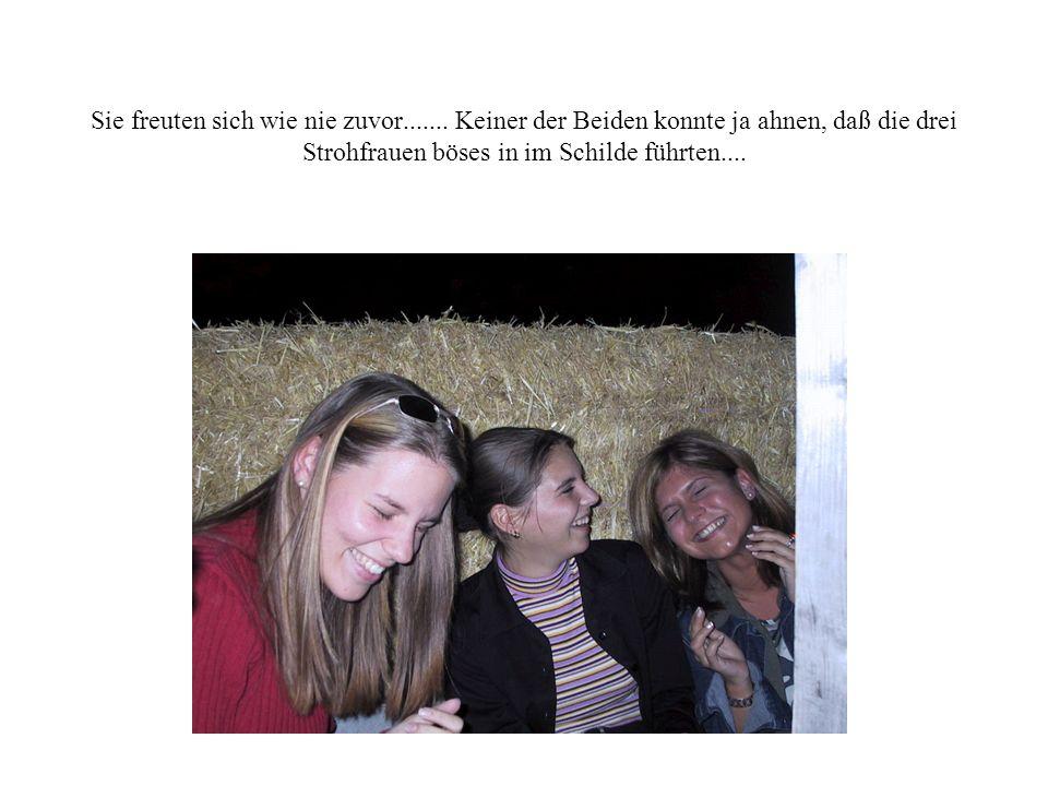 Sie freuten sich wie nie zuvor....... Keiner der Beiden konnte ja ahnen, daß die drei Strohfrauen böses in im Schilde führten....