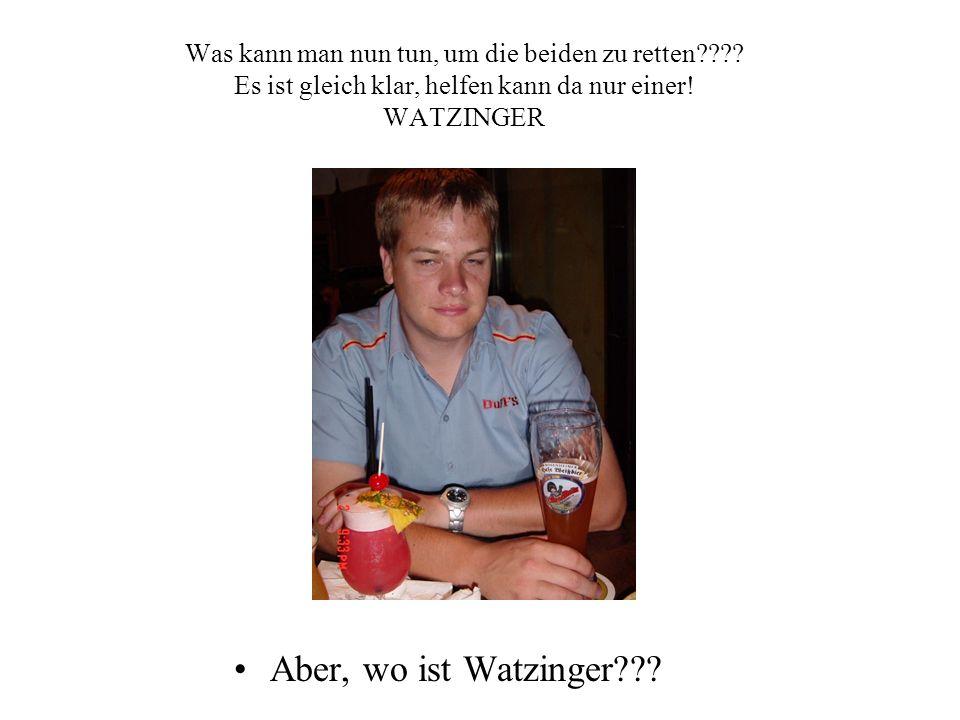 Was kann man nun tun, um die beiden zu retten???? Es ist gleich klar, helfen kann da nur einer! WATZINGER Aber, wo ist Watzinger???