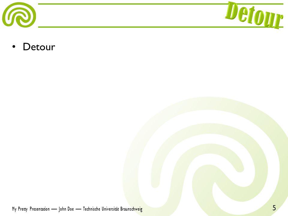 Detour 5 My Pretty Presentation John Doe Technische Universität Braunschweig