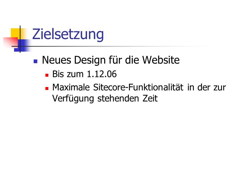 Zielsetzung Neues Design für die Website Bis zum 1.12.06 Maximale Sitecore-Funktionalität in der zur Verfügung stehenden Zeit