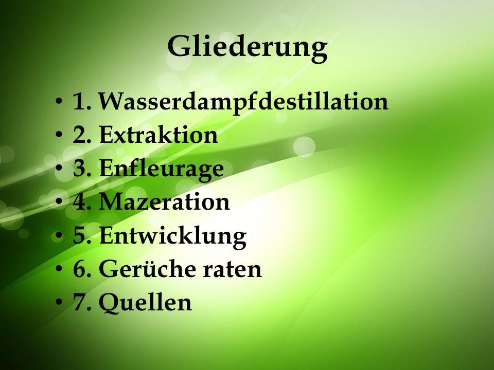 Gliederung 1. Wasserdampfdestillation 2. Extraktion 3. Enfleurage 4. Mazeration 5. Entwicklung 6. Gerüche raten 7. Quellen