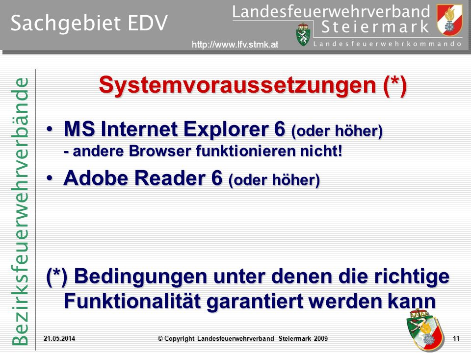 Bezirksfeuerwehrverbände http://www.lfv.stmk.at Sachgebiet EDV Systemvoraussetzungen (*) MS Internet Explorer 6 (oder höher) - andere Browser funktionieren nicht!MS Internet Explorer 6 (oder höher) - andere Browser funktionieren nicht.